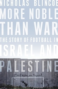 Nicholas Blincoe - More Noble Than War - The Story of Football in Israel and Palestine.