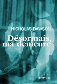 Nicholas Dawson - Désormais, ma demeure.