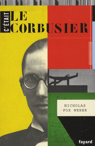 Nicholas Fox Weber - C'était Le Corbusier.
