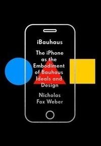 Nicholas Fox Weber - iBauhaus - The iPhone as the Embodiment of Bauhaus Ideals and Design.