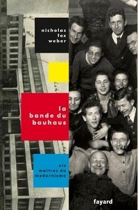 Nicholas Fox Weber - La bande du Bauhaus - Six maîtres du modernisme.