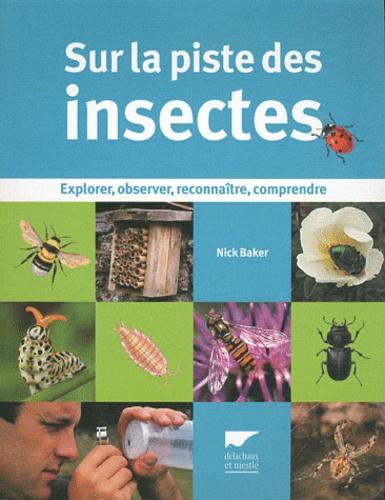 Nick Baker - Sur la piste des insectes - Explorer, observer, reconnaître, comprendre.