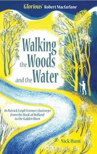 Nick Hunt - Walking the Woods and the Water - In Patrick Leigh Fermor's Footsteps from the Hook of Holland to the Golden Horn.