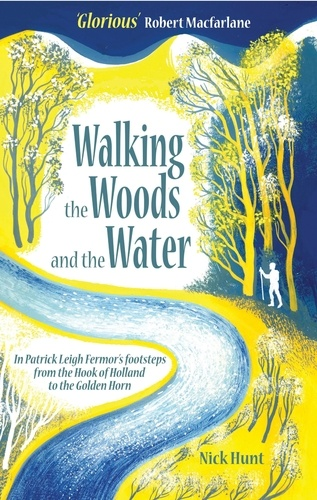 Walking the Woods and the Water. In Patrick Leigh Fermor's Footsteps from the Hook of Holland to the Golden Horn