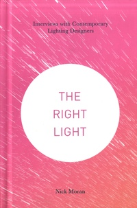 Nick Moran - The Right Light - Interviews with Contemporary Lighting Designers.