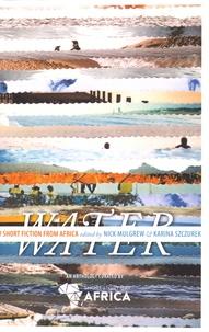 Nick Mulgrew et Karina Szczurek - Water - A New Short Fiction from Africa.