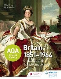 Nick Shepley et Mike Byrne - AQA A-level History: Britain 1851-1964: Challenge and Transformation.