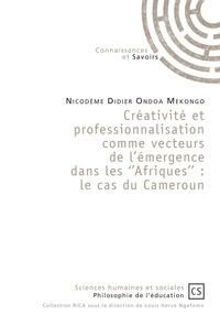 Lecture gratuite de livres en ligne télécharger Créativité et professionnalisation comme vecteurs de l'émergence dans les ''Afriques''  - Le cas du Cameroun en francais 9782753906167 PDB PDF par Nicodème Didier Ondoa Mekongo