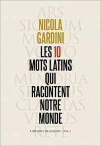Nicola Gardini - Les 10 mots latins qui racontent notre monde.