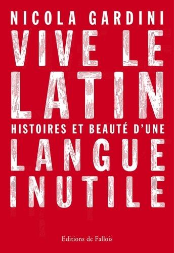 Vive le latin. Histoires et beauté d'une langue inutile