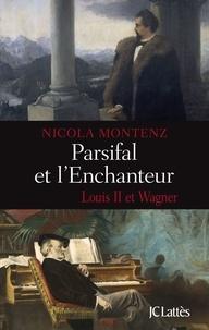 Nicola Montenz - Parsifal et l'enchanteur - Louis II et Wagner.