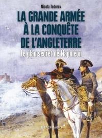 Nicola Todorov - La Grande Armée à la conquête de l'Angleterre - Le plan secret de Napoléon.