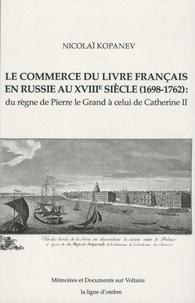 Nicolaï Kopanev - Le commerce du livre français en Russie au XVIIIe siècle (1698-1762) : du règne de Pierre le Grand à celui de Catherine II.