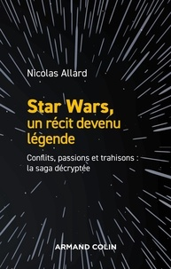Nicolas Allard - Star Wars, un récit devenu légende - Conflits, passions, trahisons : la saga décryptée.