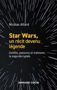 Nicolas Allard - Star Wars, un récit devenu légende - Conflits, passions et trahisons : la saga décryptée.