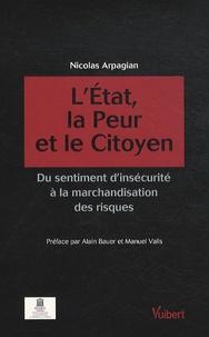Nicolas Arpagian - L'Etat, la peur et le citoyen - Du sentiment d'insécurité à la marchandisation des risques.