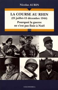 Nicolas Aubin - La course au Rhin (25 juillet-15 decembre 1944) - Pourquoi la guerre ne s'est pas finie à Noël.