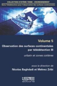Nicolas Baghdadi et Mehrez Zribi - Télédétection pour l'observation des surfaces continentales - Volume 5, Observations des surfaces continentales par télédétection - Tome 3, Urbain et zones cotières.