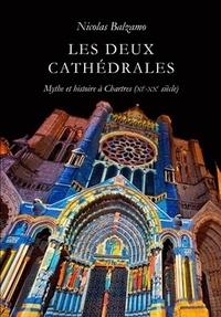 Nicolas Balzamo - Les deux cathédrales - Mythe et histoire à Chartres (XIe-XXe siècle).