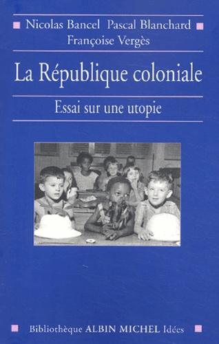 La République coloniale. Essai sur une utopie