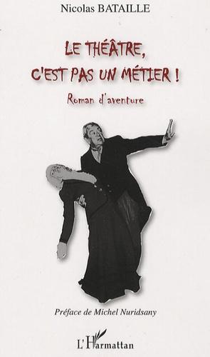 Nicolas Bataille - Le théâtre, c'est pas un métier !.