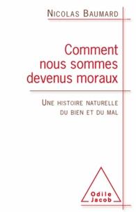 Nicolas Baumard - Comment nous sommes devenus moraux - Une histoire naturelle du bien et du mal.