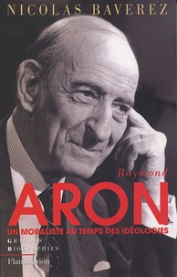 Nicolas Baverez - Raymond Aron - Un moraliste au temps des idéologies.