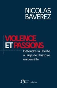Nicolas Baverez - Violence et passions - Défendre la liberté à l'âge de l'histoire universelle.