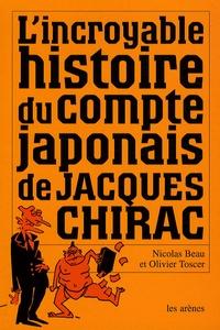 Nicolas Beau et Olivier Toscer - L'incroyable histoire du compte japonais de Jacques Chirac.