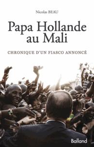 Nicolas Beau - Papa Hollande au Mali - Chronique d'un fiasco annoncé.