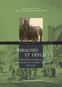 Nicolas Beaupré et Karine Rance - Arrachés et déplacés - Réfugiés politiques, prisonniers de guerre, déportés 1789-1918.