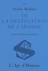 Nicolas Berdiaev - De la destination de l'homme - Essai d'éthique paradoxale.