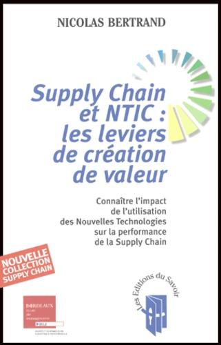 Nicolas Bertrand - Supply Chain et NTIC : les leviers de création de valeur - Connaître l'impact de l'utilisation des Nouvelles Technologies sur la performance de la Supply Chain.