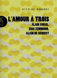 Nicolas Bonanni - L'amour à trois - Alain Soral, Eric Zemmour, Alain de Benoist.