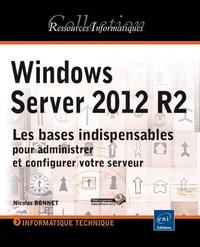 Nicolas Bonnet - Windows Server 2012 R2 - Les bases indispensables pour administrer et configurer votre serveur.