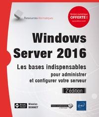Nicolas Bonnet - Windows server 2016 - Les bases indispensables pour administrer et configurer votre serveur.