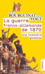 Nicolas Bourguinat et Gilles Vogt - La guerre franco-allemande de 1870 - Une histoire globale.