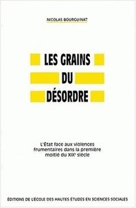 Nicolas Bourguinat - Les grains du désordre. - L'Etat face aux violences frumentaires dans la première moitié du XIXème siècle.