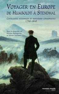 Nicolas Bourguinat - Voyager en Europe de Humboldt à Stendhal - Contraintes nationales et tentations cosmopolites 1790-1840.