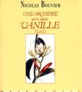 Nicolas Bouvier - Une orchidée qu'on appela Vanille - Description véritable de l'histoire, des tribulations et vertus d'une plante aromatique, 1535-1998.