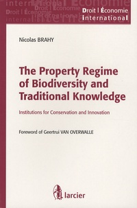 Nicolas Brahy - The Property Regime of Biodiversity and Traditional Knowledge - Institutions for Conservation and Innovation.