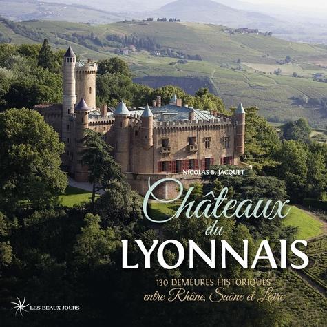 Châteaux du Lyonnais. 130 demeures historiques entre Rhône, Saône et Loire