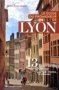 Nicolas Bruno Jacquet - Le guide du promeneur de Lyon - 13 itinéraires de charmes par rues, chemins et traboules.
