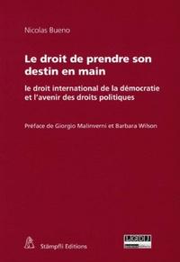 Nicolas Bueno - Le droit de prendre son destin en main - Le droit international de la démocratie et l'avenir des droits politiques.