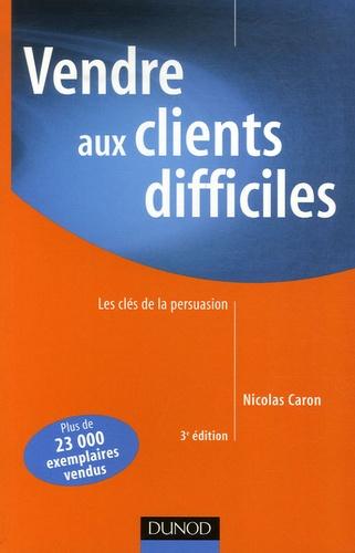 Nicolas Caron - Vendre aux clients difficiles - Les clés de la persuasion.