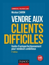 Nicolas Caron - Vendre aux clients difficiles - Guide d'autoperfectionnement pour vendeurs ambitieux.