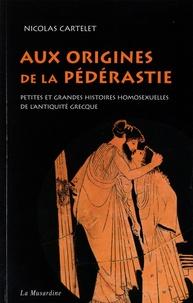 Nicolas Cartelet - Aux origines de la pédérastie - Petites et grandes histoires de l'homosexualité de l'Antiquité grecque.
