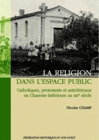 Nicolas Champ - La religion dans l'espace public - Catholiques, protestants et anticléricaux en Charente-Inférieure au XIXe siècle.