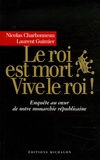 Nicolas Charbonneau et Laurent Guimier - Le roi est mort ? Vive le roi ! - Enquête au coeur de notre monarchie présidentielle.