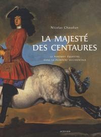 Nicolas Chaudun - La majesté des centaures - Le portrait équestre dans la peinture occidentale.